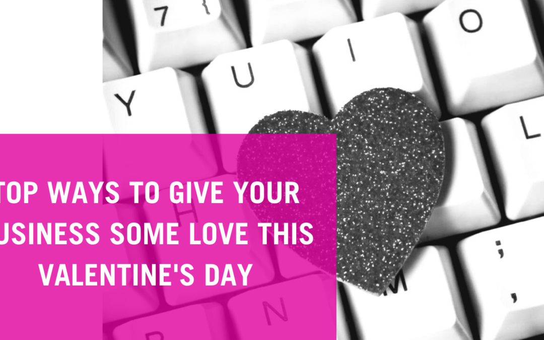 TOP WAYS TO GIVE YOUR BUSINESS SOME LOVE THIS VALENTINE'S DAYS